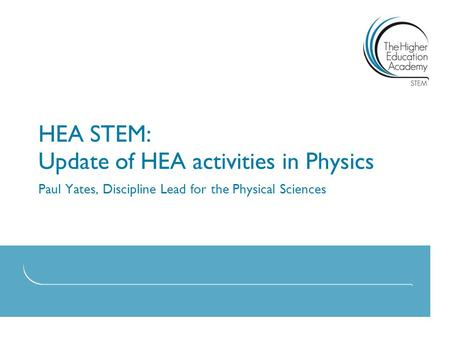 HEA STEM: Update of HEA activities in Physics Paul Yates, Discipline Lead for the Physical Sciences.