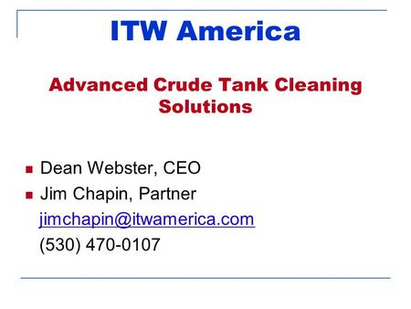 ITW America Advanced Crude Tank Cleaning Solutions Dean Webster, CEO Jim Chapin, Partner (530) 470-0107.