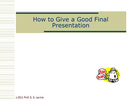 How to Give a Good Final Presentation c 2011 Prof. S. S. Levine.