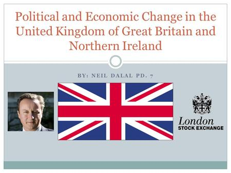BY: NEIL DALAL PD. 7 Political and Economic Change in the United Kingdom of Great Britain and Northern Ireland.