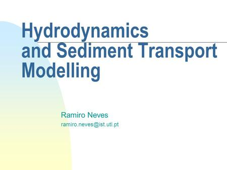 Hydrodynamics and Sediment Transport Modelling Ramiro Neves
