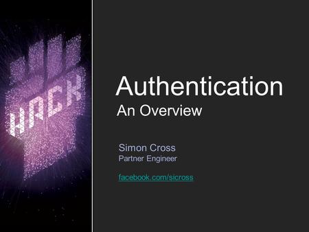 Authentication Simon Cross Partner Engineer facebook.com/sicross An Overview.