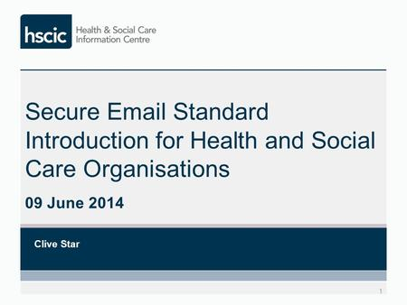 Secure Email Standard Introduction for Health and Social Care Organisations 09 June 2014 Clive Star 1.