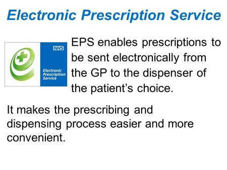 EPS enables prescriptions to be sent electronically from the GP to the dispenser of the patient's choice. It makes the prescribing and dispensing process.