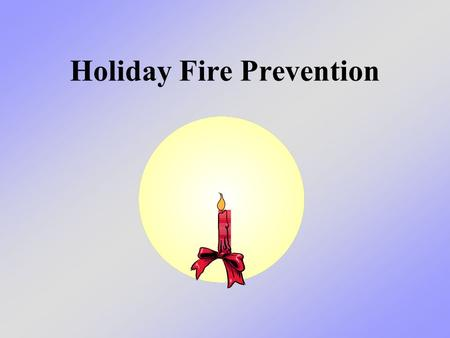 Holiday Fire Prevention. What we will learn today We will learn the reasons why the number of fires increases during the holidays - and ways we can prevent.