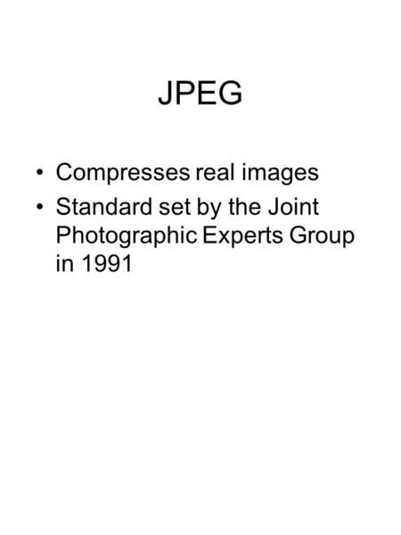 JPEG Compresses real images Standard set by the Joint Photographic Experts Group in 1991.
