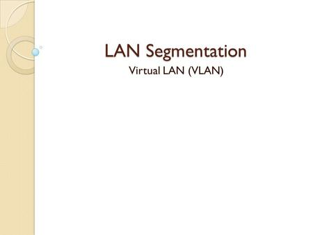LAN Segmentation Virtual LAN (VLAN).