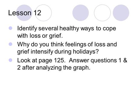 Lesson 12 Identify several healthy ways to cope with loss or grief. Why do you think feelings of loss and grief intensify during holidays? Look at page.