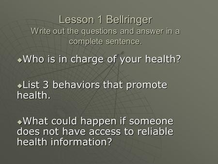Lesson 1 Bellringer Write out the questions and answer in a complete sentence.  Who is in charge of your health?  List 3 behaviors that promote health.