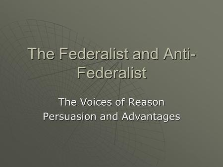 The Federalist and Anti- Federalist The Voices of Reason Persuasion and Advantages.