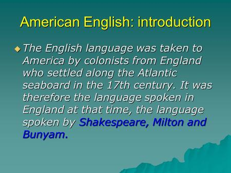 American English: introduction  The English language was taken to America by colonists from England who settled along the Atlantic seaboard in the 17th.