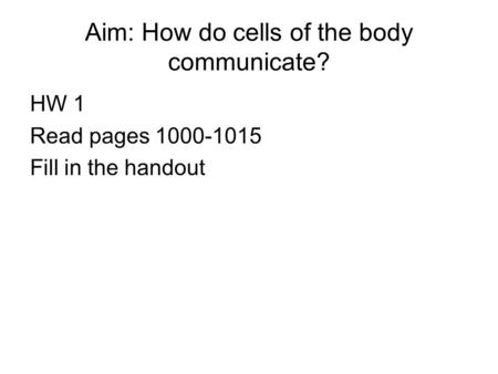 Aim: How do cells of the body communicate? HW 1 Read pages 1000-1015 Fill in the handout.
