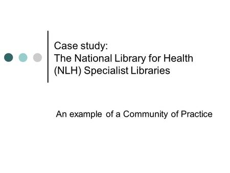 Case study: The National Library for Health (NLH) Specialist Libraries An example of a Community of Practice.