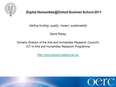 Summer School 2011 Getting funding: quality, impact, sustainability David Robey formerly Director of the Arts and Humanities.