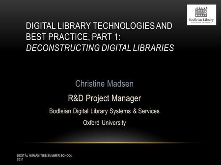 DIGITAL HUMANITIES SUMMER SCHOOL 2011 DIGITAL LIBRARY TECHNOLOGIES AND BEST PRACTICE, PART 1: DECONSTRUCTING DIGITAL LIBRARIES Christine Madsen R&D Project.