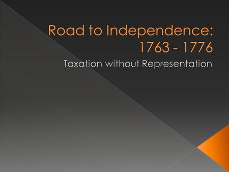 Road to Independence: 1763 - 1776 Taxation without Representation.