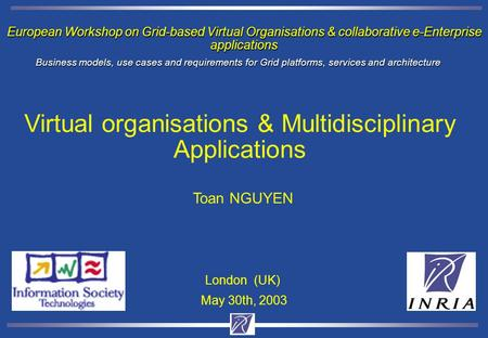 European Workshop on Grid-based Virtual Organisations & collaborative e-Enterprise applications Toan NGUYEN May 30th, 2003 London (UK) Business models,