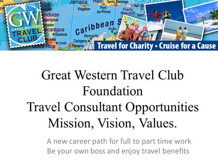 Great Western Travel Club Foundation Travel Consultant Opportunities Mission, Vision, Values. A new career path for full to part time work Be your own.