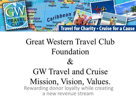 Great Western Travel Club Foundation & GW Travel and Cruise Mission, Vision, Values. Rewarding donor loyalty while creating a new revenue stream.