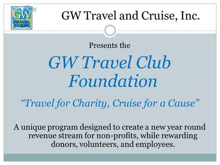 "GW Travel and Cruise, Inc. Presents the GW Travel Club Foundation ""Travel for Charity, Cruise for a Cause"" A unique program designed to create a new year."