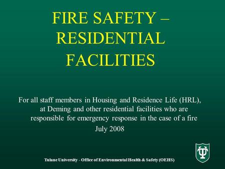 Tulane University - Office of Environmental Health & Safety (OEHS) FIRE SAFETY – RESIDENTIAL FACILITIES For all staff members in Housing and Residence.