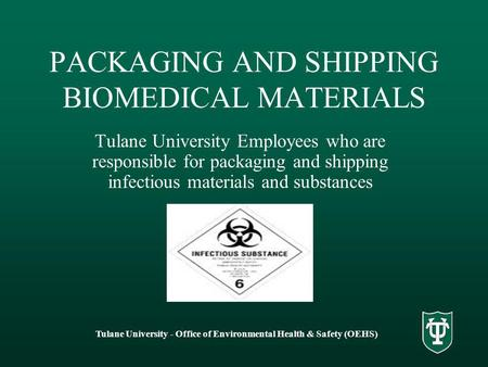 Tulane University - Office of Environmental Health & Safety (OEHS) PACKAGING AND SHIPPING BIOMEDICAL MATERIALS Tulane University Employees who are responsible.