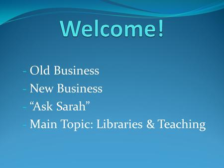 "- Old Business - New Business - ""Ask Sarah"" - Main Topic: Libraries & Teaching."