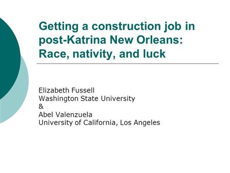 Getting a construction job in post-Katrina New Orleans: Race, nativity, and luck Elizabeth Fussell Washington State University & Abel Valenzuela University.