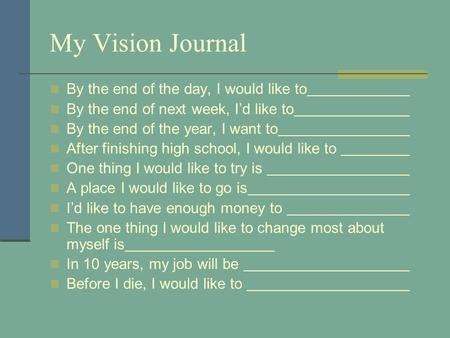 My Vision Journal By the end of the day, I would like to By the end of next week, I'd like to By the end of the year, I want to After finishing high school,