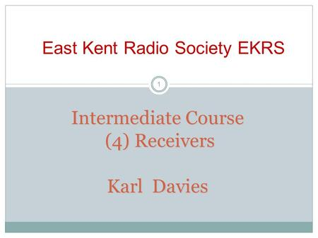 Intermediate Course (4) Receivers Karl Davies East Kent Radio Society EKRS 1.