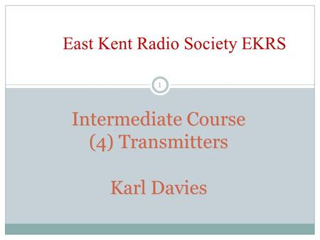 Intermediate Course (4) Transmitters Karl Davies East Kent Radio Society EKRS 1.