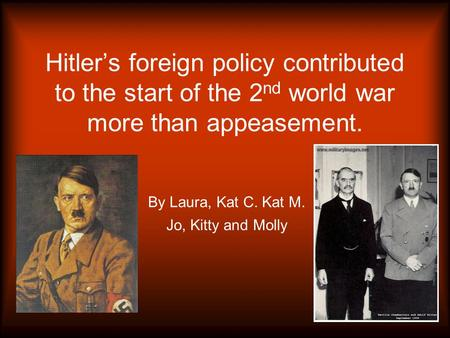 Hitler's foreign policy contributed to the start of the 2 nd world war more than appeasement. By Laura, Kat C. Kat M. Jo, Kitty and Molly.