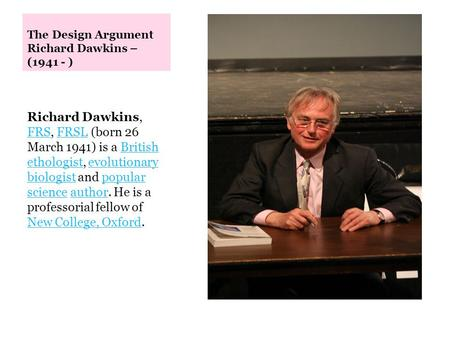 The Design Argument Richard Dawkins – (1941 - ) Richard Dawkins, FRS, FRSL (born 26 March 1941) is a British ethologist, evolutionary biologist and popular.