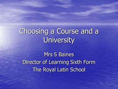 Choosing a Course and a University Mrs S Baines Director of Learning Sixth Form The Royal Latin School.