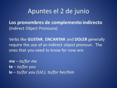 Apuntes el 2 de junio Los pronombres de complemento indirecto (Indirect Object Pronouns) Verbs like GUSTAR, ENCANTAR and DOLER generally require the use.