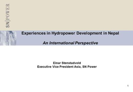 1 Experiences in Hydropower Development in Nepal An International Perspective Einar Stenstadvold Executive Vice President Asia, SN Power.