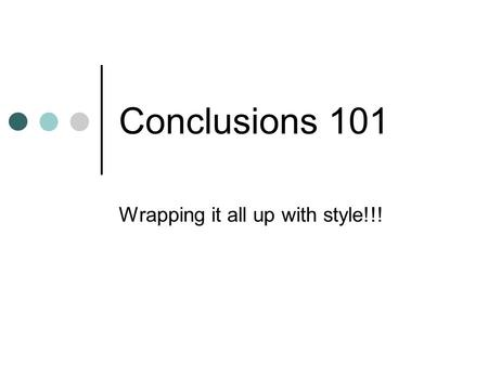 Conclusions 101 Wrapping it all up with style!!!.