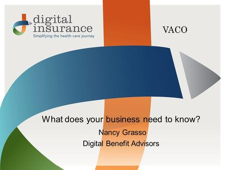 All Rights ReservedDigital Insurance VACO What does your business need to know? Nancy Grasso Digital Benefit Advisors.