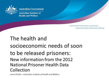 The health and socioeconomic needs of soon to be released prisoners: New information from the 2012 National Prisoner Health Data Collection Jenna Pickles.