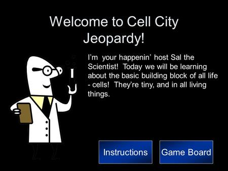 Welcome to Cell City Jeopardy! I'm your happenin' host Sal the Scientist! Today we will be learning about the basic building block of all life - cells!