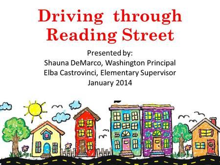 Driving through Reading Street Presented by: Shauna DeMarco, Washington Principal Elba Castrovinci, Elementary Supervisor January 2014.