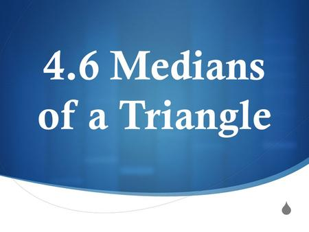 4.6 Medians of a Triangle.