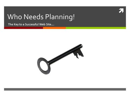  Who Needs Planning! The Key to a Successful Web Site….