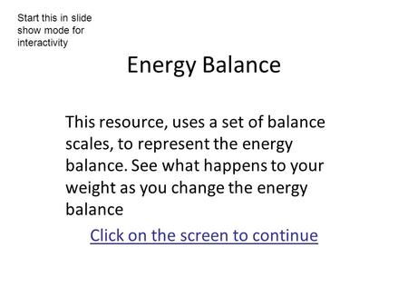 Energy Balance This resource, uses a set of balance scales, to represent the energy balance. See what happens to your weight as you change the energy balance.
