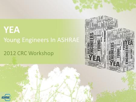 YEA Young Engineers In ASHRAE 2012 CRC Workshop. What is ASHRAE? The American Society of Heating, Refrigerating and Air Conditioning Engineers ASHRAE,