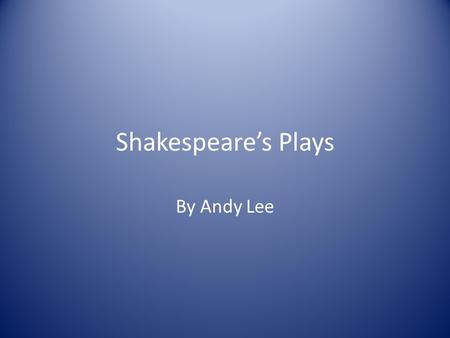 Shakespeare's Plays By Andy Lee. The Plays Still read and performed today Genres: comedy, historic, tragedy, a mix The plays' topics are similar to present-day.