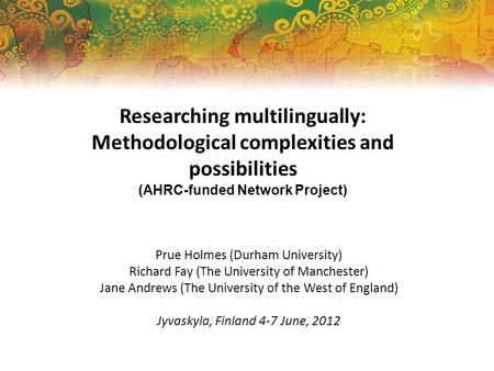 Researching multilingually: Methodological complexities and possibilities (AHRC-funded Network Project) Prue Holmes (Durham University) Richard Fay (The.