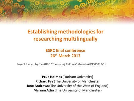"Establishing methodologies for researching multilingually ESRC final conference 26 th March 2013 Project funded by the AHRC ""Translating Cultures"" strand."