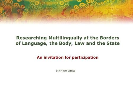 Researching Multilingually at the Borders of Language, the Body, Law and the State An invitation for participation Mariam Attia.
