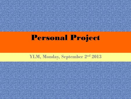 Personal Project YLM, Monday, September 2 nd 2013.